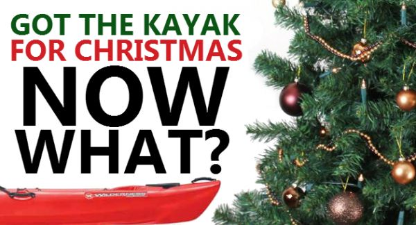 Got the Kayak for Christmas. Now What?